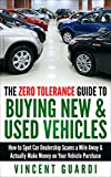 The Zero Tolerance Guide to Buying New & Used Vehicles:  How to Spot Car Dealership Scams a Mile...