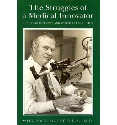 [ The Struggles of a Medical Innovator: Cochlear Implants and Other Ear Surgeries: A Memoir by William F. House, D.D.S., M.D. House D. D. S., M. D. William F. ( Author ) ] { Paperback } 2011