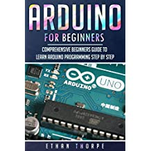 Arduino for Beginners: Comprehensive Beginners Guide to Learn Arduino Programming Step by Step (Arduino Programming for Beginners Book 1) (English Edition)