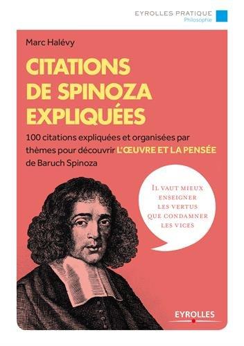 Citations de Spinoza expliquées: 100 citations expliquées et organisées par thèmes pour découvrir l'oeuvre et la pensée de Baruch Spinoza.