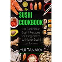 Sushi Cookbook: 101 Delicious Sushi Recipes for Beginners to Make Sushi at Home (English Edition)