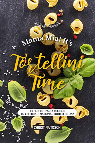 Mama Mia! It's Tortellini Time: 40 Perfect Pasta Recipes: to Celebrate National Tortellini Day (English Edition)