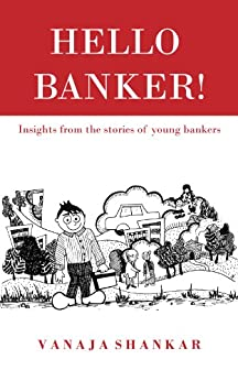 Hello Banker !: Insights from the stories of young bankers by [Shankar, Vanaja]