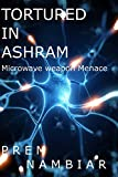 Tortured in Ashram: Microwave weapon Menace (Dangers of Microwave Weapon Book 1)