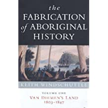 The Fabrication of Aboriginal History: Volume One: Van Diemen's Land 1803-1847