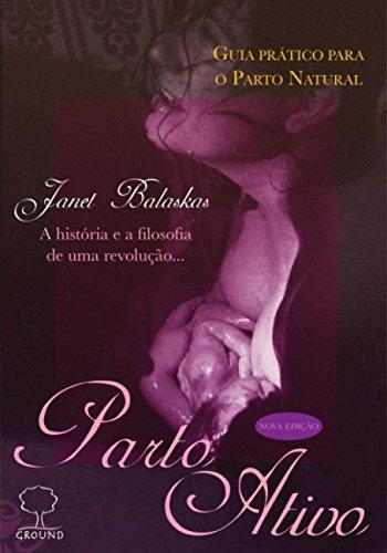 Parto ativo: Guia prático para o parto natural - A história e a filosofia de uma revolução...