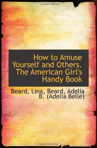 How to Amuse Yourself and Others. The American Girl's Handy Book