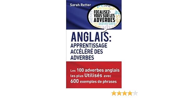 Amazon Fr Anglais Apprentissage Accelere Des Adverbes Les 100 Adverbes Anglais Les Plus Utilises Avec 600 Exemples De Phrases Retter Sarah Livres