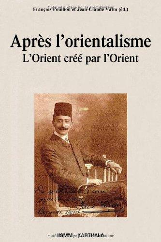 Après l'orientalisme. L'Orient créé par l'Orient par François POUILLON