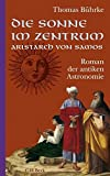 Die Sonne im Zentrum. Aristarch von Samos: Roman der antiken Astronomie