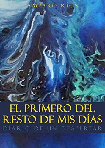 El primero del resto de mis días: Diario de un despertar por Amparo Ríos