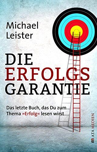 """Die Erfolgsgarantie: Das letzte Buch, das Du zum Thema """"Erfolg"""" lesen wirst"""
