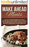 Make Ahead Meals: Stock Up On These 44 Fridge And Freezer Friendly Meals Ahead Of Time, And You'll Never Go Hungry Again-Save Time And Reduce The Stress ... Recipes, Make Ahead Paleo) (English Edition)