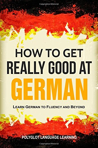 German: How to Get Really Good at German: Learn German to Fluency and Beyond