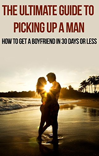 The Ultimate Guide to Picking Up a Man: How to Get a Boyfriend in 30 Days or Less: get a boyfriend, get a man, love online, find love of your life, how ... romantic, in the mood, how to find love,)