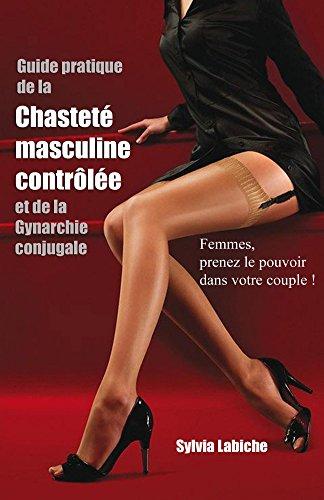Guide pratique de la chastete masculine controlee et de la Gynarchie conjugale par Sylvia Labiche