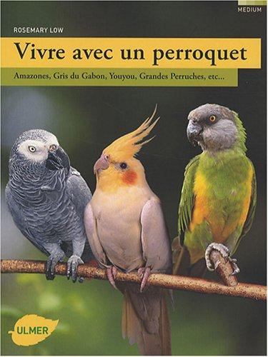 Vivre avec un perroquet : Amazones, Gris du Gabon, Youyou, Grandes perruches...