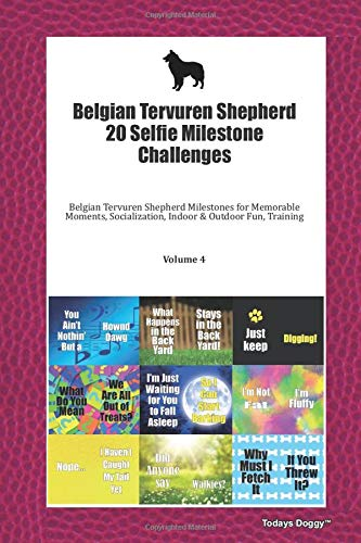 Belgian Tervuren Shepherd 20 Selfie Milestone Challenges: Belgian Tervuren Shepherd Milestones for Memorable Moments, Socialization, Indoor & Outdoor Fun, Training Volume 4