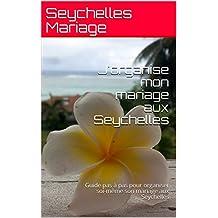 J'organise mon mariage aux Seychelles: Guide pas à pas pour organiser soi-même son mariage aux Seychelles