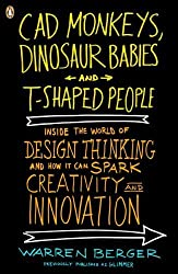 CAD Monkeys, Dinosaur Babies and T-Shaped People: Inside the World of Design Thinking and How It Can Spark Creativity and Innovation by Warren Berger (2010-12-28)