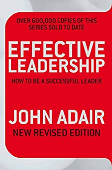 Effective Leadership (NEW REVISED EDITION): How to be a successful leader by [Adair, John]