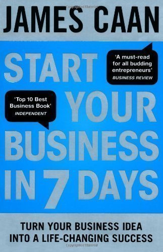 Start Your Business in 7 Days: Turn Your Idea Into a Life-Changing Success by Caan, James (2013)