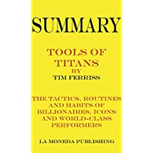 Summary of Tools of Titans: The Tactics, Routines, and Habits of Billionaires, Icons, and World-Class Performers by Timothy Ferriss|Key Concepts in 15 Min or Less (English Edition)