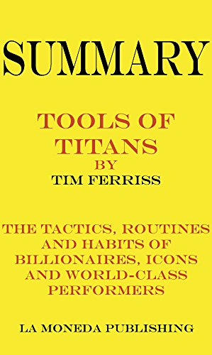 Summary of Tools of Titans: The Tactics, Routines, and Habits of Billionaires, Icons, and World-Class Performers by Timothy Ferriss|Key Concepts in 15 Min or Less