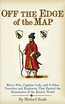Off the Edge of the Map: Marco Polo, Captain Cook, and 9 Other Travelers and Explorers That Pushed the Boundaries of the Known World (English Edition) von [Rank, Michael]