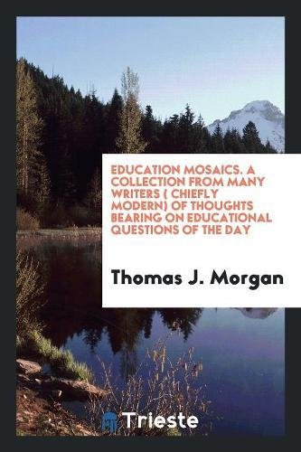 Education Mosaics. A Collection from Many Writers (Chiefly Modern) of Thoughts Bearing on Educational Questions of the Day