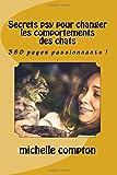 Secrets psy pour changer le comportement d'un chat: 358 pages passionnants !