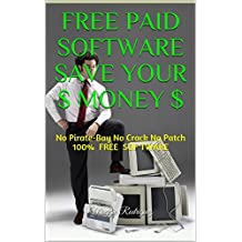 FREE Paid Software Save Your $ MONEY $: No Pirate-Bay No Crack No Patch 100% FREE SOFTWARE (English Edition)