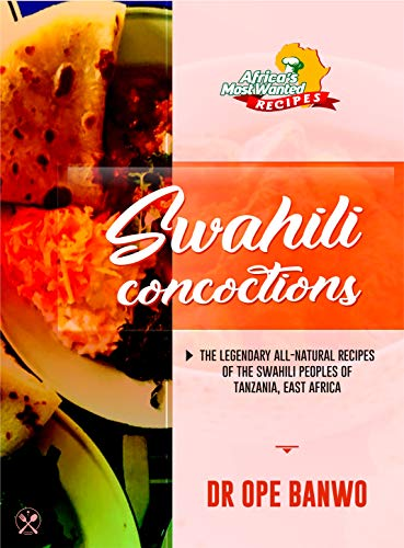 Swahili Concoctions: The Secret Recipes of the Swahili Peoples Of East Africa Revealed (Africa\'s Most Wanted Recipes Book 6) (English Edition)