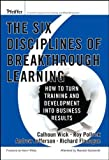 The Six Disciplines of Breakthrough Learning: How to Turn Training and Development Into Business Results by Calhoun W. Wick (2006-04-14)