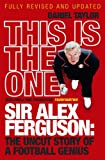 This Is the One: Sir Alex Ferguson: The Uncut Story of a Football Genius