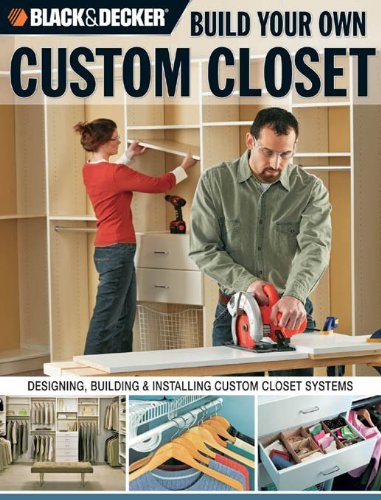 Black & Decker Build Your Own Custom Closet: Designing, Building and Installing Custom Closet Systems (English Edition) -
