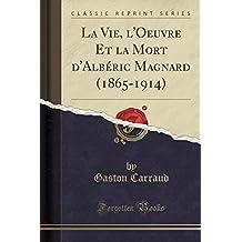 La Vie, L'Oeuvre Et La Mort D'Alberic Magnard (1865-1914) (Classic Reprint)