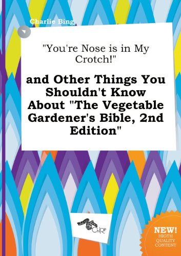 You're Nose Is in My Crotch! and Other Things You Shouldn't Know about the Vegetable Gardener's Bible, 2nd Edition