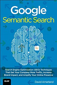 Google Semantic Search: Search Engine Optimization (SEO) Techniques That Get Your Company More Traffic, Increase Brand Impact, and Amplify Your Online Presence (Que Biz-Tech) by [Amerland, David]