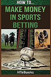 How To Make Money In Sports Betting: Quick Start Guide (How To eBooks) by HTeBooks (2016-07-08)