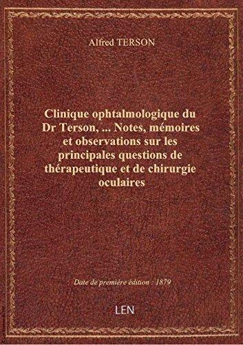 Clinique ophtalmologique du Dr Terson,.... Notes, mmoires et observations sur les principales quest