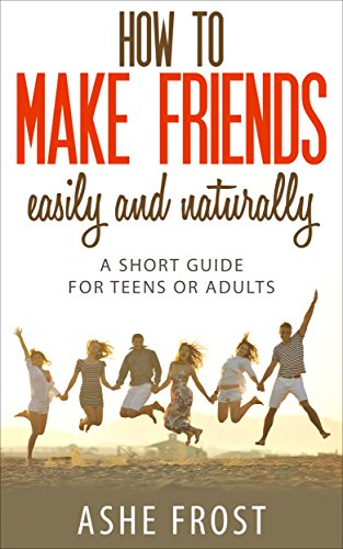 How to make friends easily and naturally: A short guide for teens or adults (Making new friends Book 1)