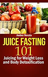 Juice Fasting 101: Juicing for Weight Loss and Body Detoxification by Amber Norato (2013-03-21)