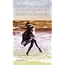 I've only danced my life: Die Autobiografie der Isadora Duncan