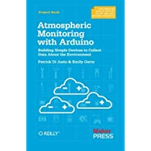 Atmospheric Monitoring with Arduino: Building Simple Devices to Collect Data About the Environment by Patrick Di Justo (2012-12-06)