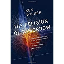 The Religion Of Tomorrow: A Vision for the Future of the Great Traditions - More Inclusive, More Comprehensive, More Complete