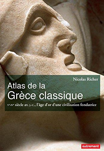 Atlas de la Grce classique. Ve-IVe sicle avant J-C., l'ge d'or d'une civilisation fondatrice