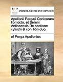 Apollonii Perg??i Conicorum libri octo, et Sereni Antissensis De sectione cylindri & coni libri duo. by of Perga Apollonius (2010-05-28)