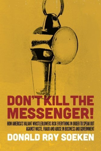 Don't Kill the Messenger!: How America's Valiant Whistleblowers Risk Everything in Order to Speak Out Against Waste, Fraud and Abuse in Business and Government by Donald Ray Soeken (2014-01-06)