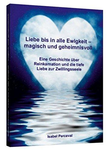Liebe bis in alle Ewigkeit – magisch und geheimnisvoll: Eine Geschichte über Reinkarnation und die tiefe Liebe zur Zwillingsseele